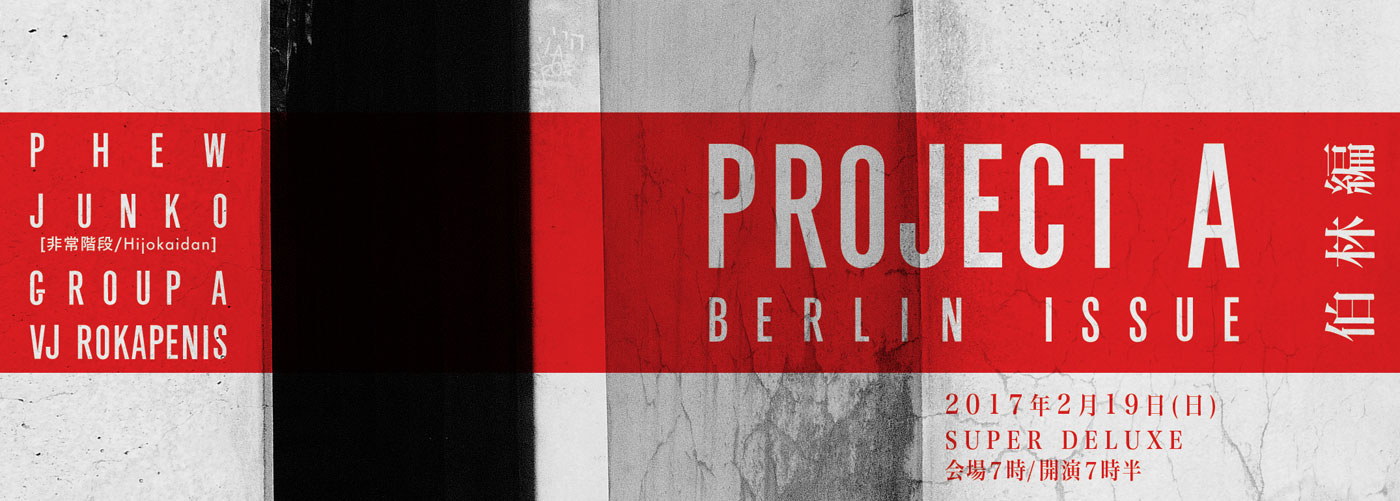 PROJECT A BERLIN ISSUE 伯林編 2017年2月19日(日)SUPER DELUXE 会場7時/開演7時半 PHEW JUNKO(非常階段) GROUP A VJ ROKAPENIS